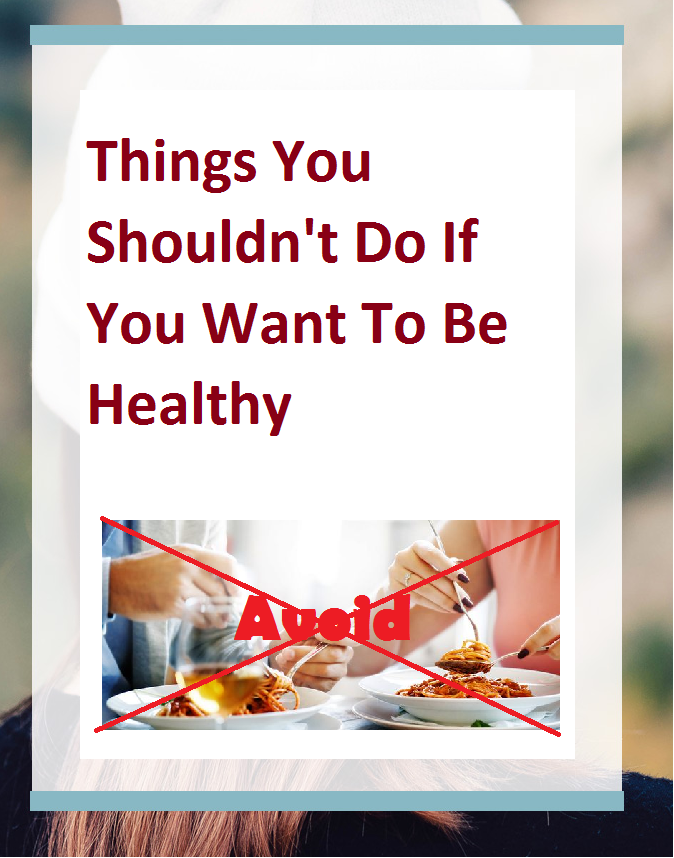 Things You Shouldn't Do If You Want To Be Healthy
